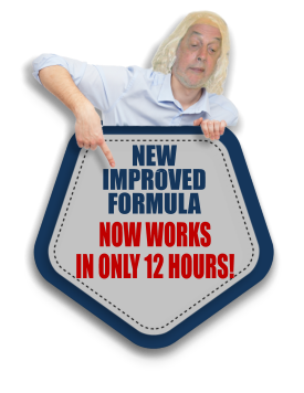 NEW  IMPROVED FORMULA NOW WORKS  IN ONLY 12 HOURS!