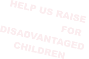 HELP US RAISE  £250,000 FOR  DISADVANTAGED  CHILDREN